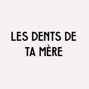 Collection «LES DENTS DE TA MÈRE»